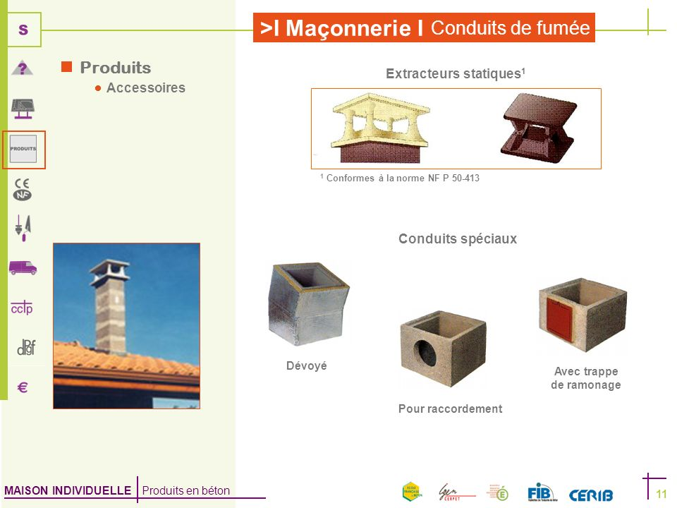 MAISON INDIVIDUELLE Produits en béton >I Maçonnerie I Conduits de fumée 11 Produits Accessoires Extracteurs statiques 1 1 Conformes à la norme NF P 50