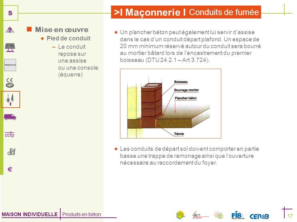 MAISON INDIVIDUELLE Produits en béton >I Maçonnerie I Conduits de fumée 17 Mise en œuvre Pied de conduit –Le conduit repose sur une assise ou une cons