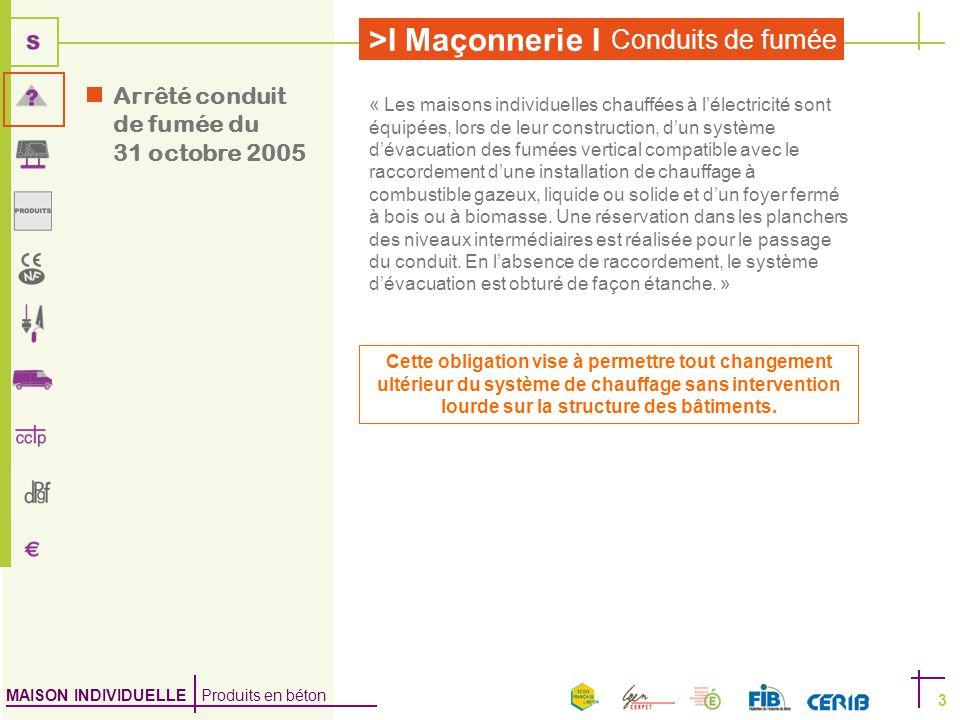 MAISON INDIVIDUELLE Produits en béton >I Maçonnerie I Conduits de fumée 3 Arrêté conduit de fumée du 31 octobre 2005 « Les maisons individuelles chauf