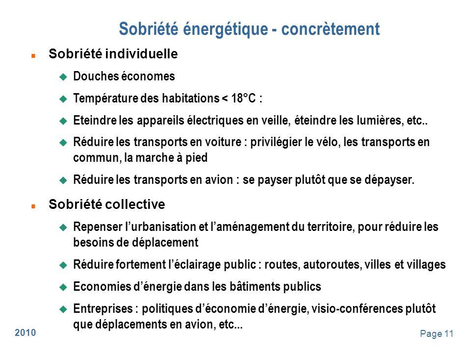 2010 Page 12 Energies renouvelables - concrètement n Solaire pour leau chaude… et le chauffage n Chauffage au bois ou à la biomasse (biogaz, plaquettes) n Electricité : u hydraulique, éolien u Énergie de la mer : hydroliennes (courant), houle, marées u photovoltaïque u co-génération avec des turbines au biogaz u stockage à développer inventer : hydrogène .