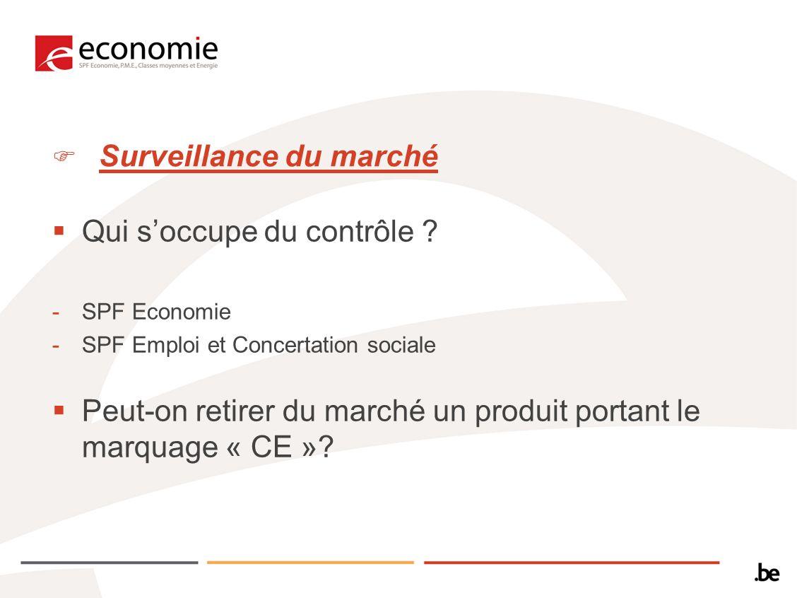 Surveillance du marché Qui soccupe du contrôle ? -SPF Economie -SPF Emploi et Concertation sociale Peut-on retirer du marché un produit portant le mar