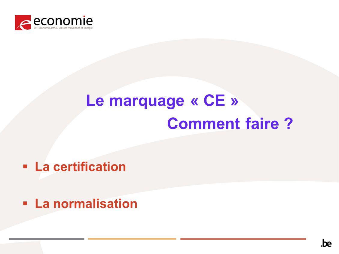 Le marquage « CE » Comment faire ? La certification La normalisation