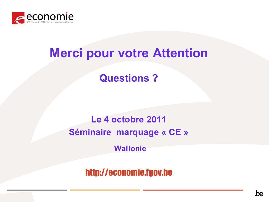 Merci pour votre Attention Questions ? Le 4 octobre 2011 Séminaire marquage « CE » Wallonie http://economie.fgov.be