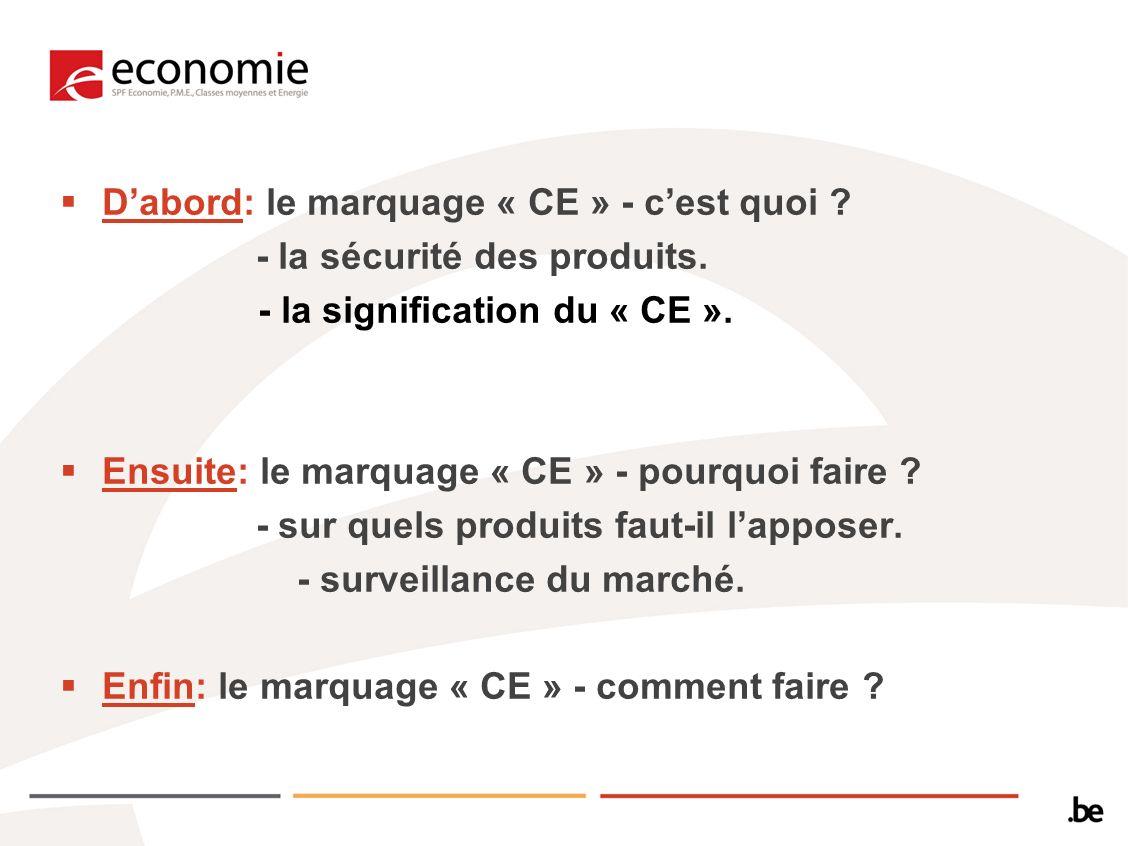 Dabord: le marquage « CE » - cest quoi ? - la sécurité des produits. - la signification du « CE ». Ensuite: le marquage « CE » - pourquoi faire ? - su