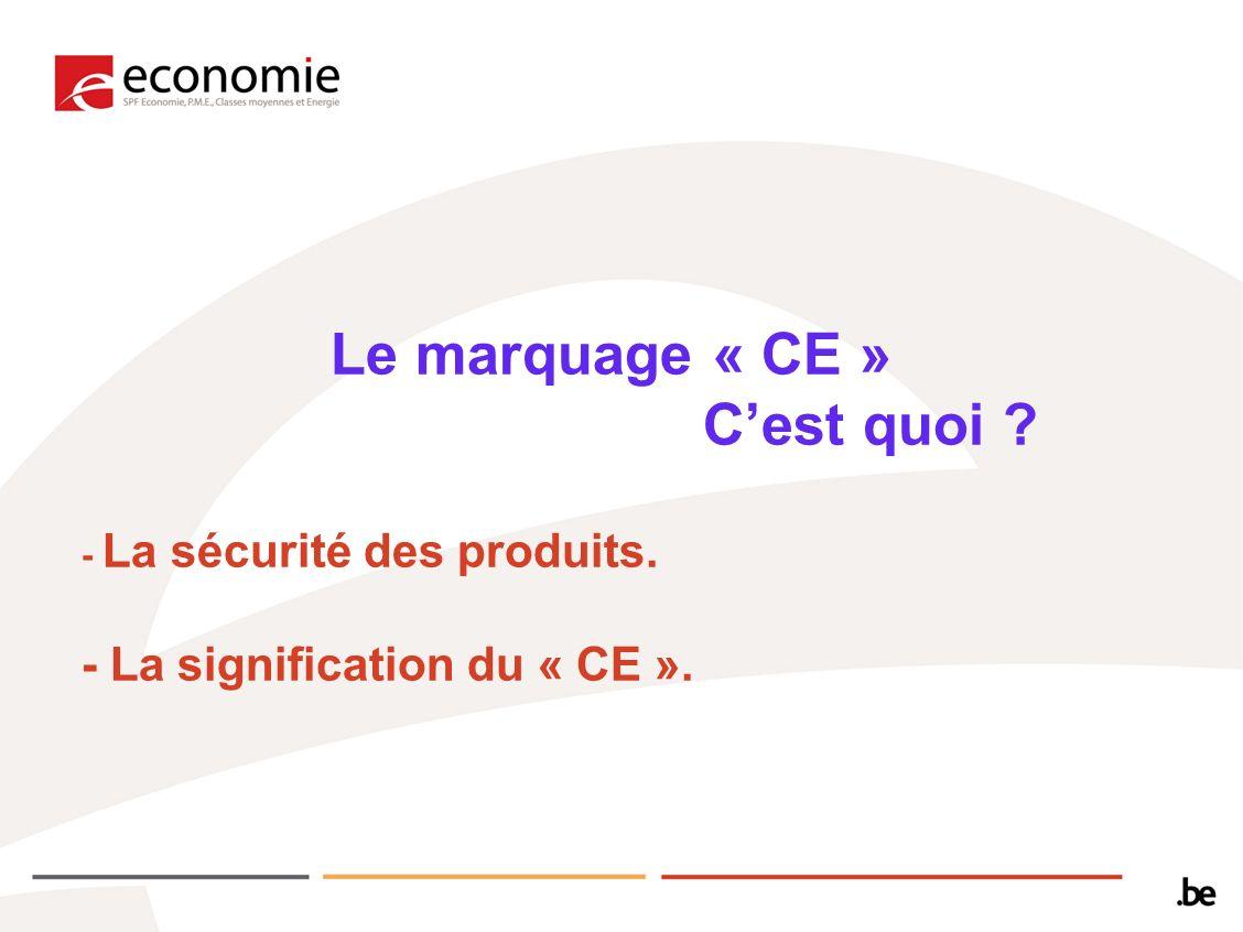 Le marquage « CE » Cest quoi ? - La sécurité des produits. - La signification du « CE ».
