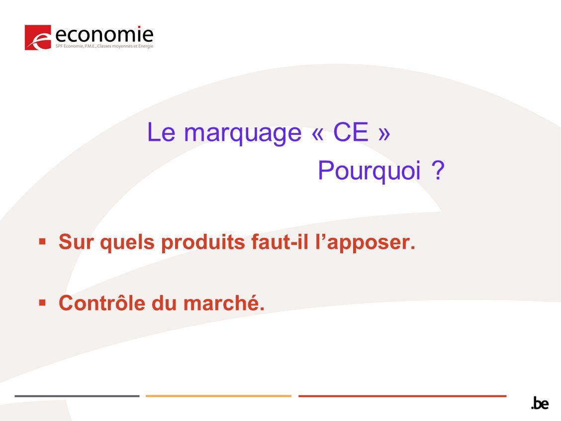 Le marquage « CE » Pourquoi ? Sur quels produits faut-il lapposer. Contrôle du marché.