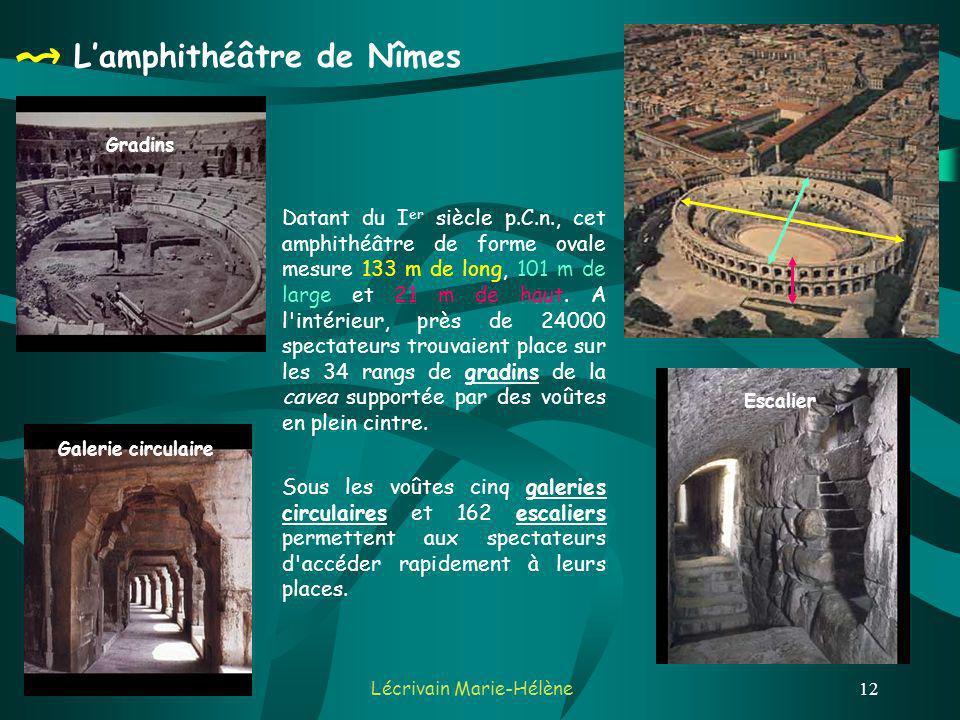 Lécrivain Marie-Hélène12 Lamphithéâtre de Nîmes Datant du I er siècle p.C.n., cet amphithéâtre de forme ovale mesure 133 m de long, 101 m de large et 21 m de haut.