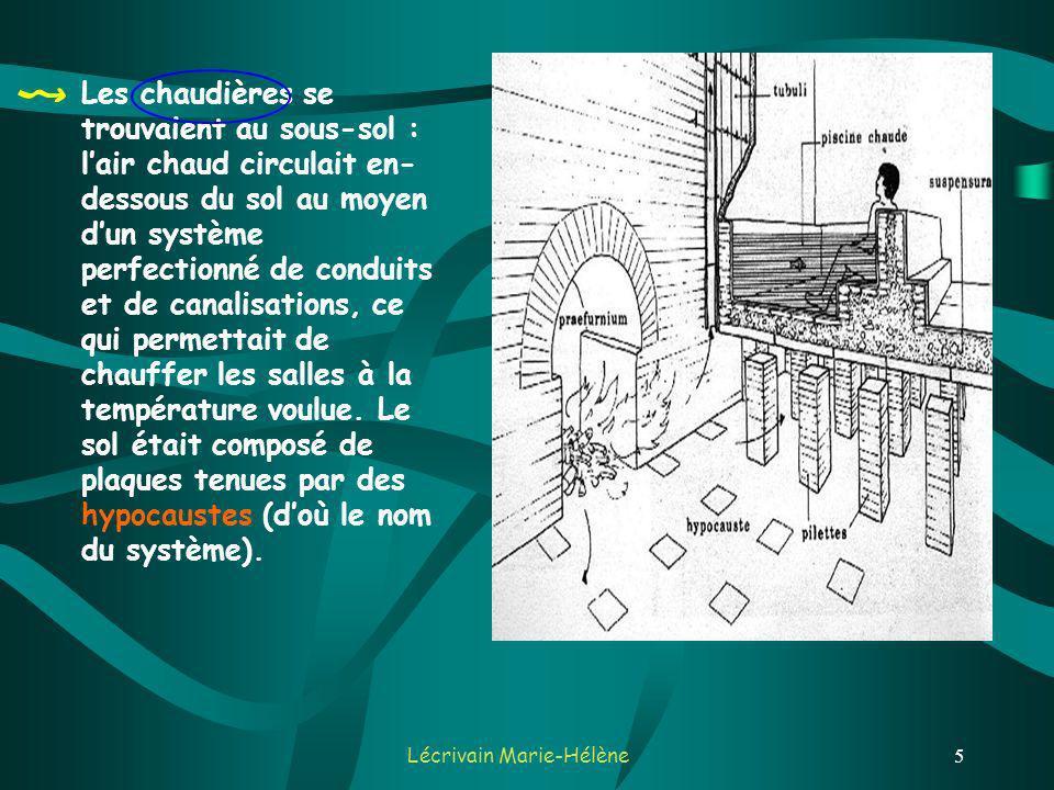 Lécrivain Marie-Hélène5 Les chaudières se trouvaient au sous-sol : lair chaud circulait en- dessous du sol au moyen dun système perfectionné de conduits et de canalisations, ce qui permettait de chauffer les salles à la température voulue.