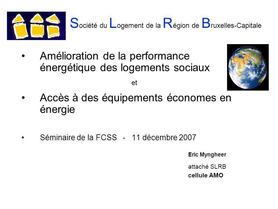 S ociété du L ogement de la R égion de B ruxelles-Capitale Amélioration de la performance énergétique des logements sociaux et Accès à des équipements économes en énergie Séminaire de la FCSS - 11 décembre 2007 Eric Myngheer attaché SLRB cellule AMO