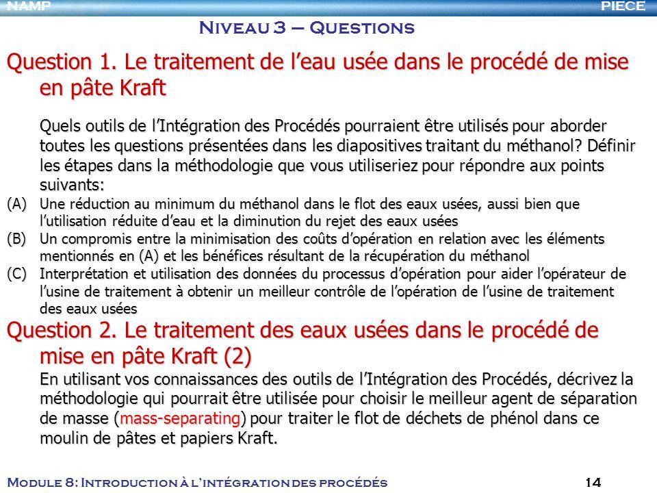 PIECENAMP Module 8: Introduction à lintégration des procédés 14 Niveau 3 – Questions Question 1. Le traitement de leau usée dans le procédé de mise en