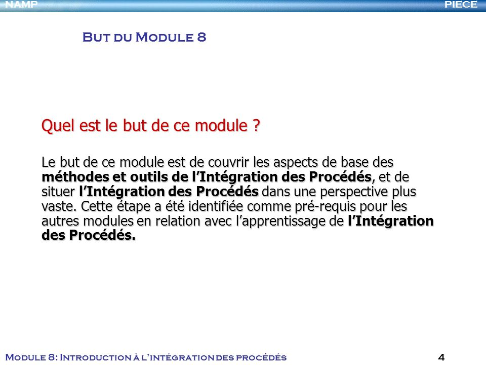 PIECENAMP Module 8: Introduction à lintégration des procédés 4 Quel est le but de ce module ? Le but de ce module est de couvrir les aspects de base d