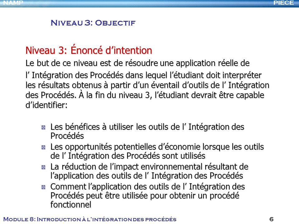 PIECENAMP Module 8: Introduction à lintégration des procédés 6 Niveau 3: Objectif Niveau 3: Énoncé dintention Le but de ce niveau est de résoudre une application réelle de l Intégration des Procédés dans lequel létudiant doit interpréter les résultats obtenus à partir dun éventail doutils de l Intégration des Procédés.
