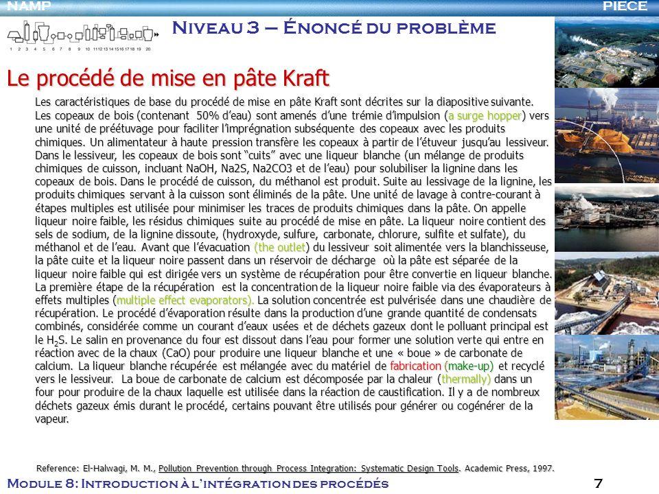 PIECENAMP Module 8: Introduction à lintégration des procédés 7 Le procédé de mise en pâte Kraft Les caractéristiques de base du procédé de mise en pâte Kraft sont décrites sur la diapositive suivante.