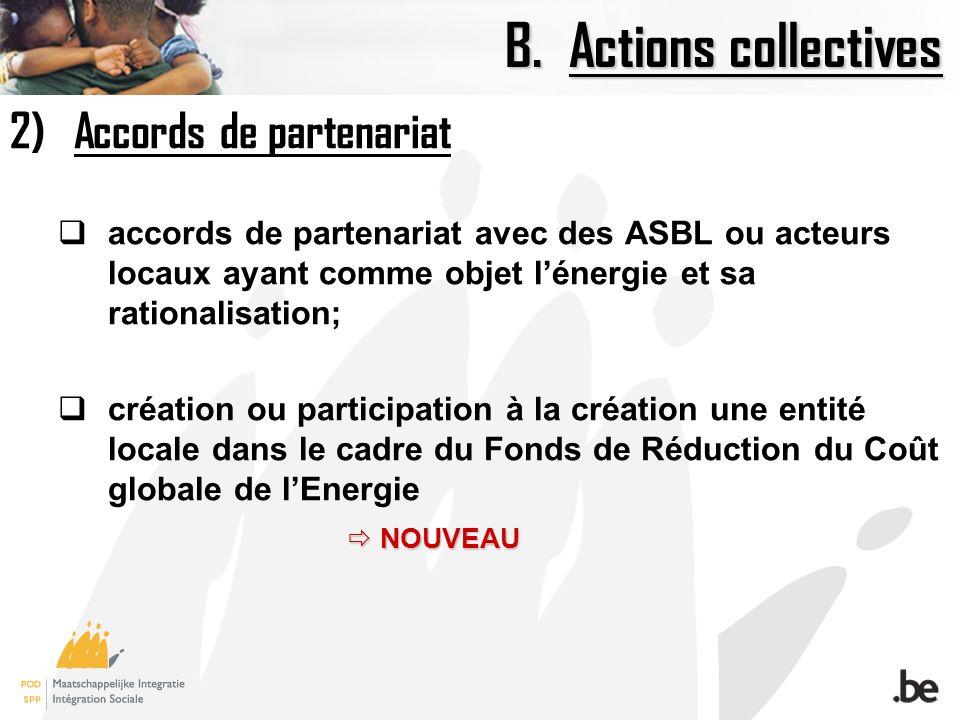 B.Actions collectives 2)Accords de partenariat accords de partenariat avec des ASBL ou acteurs locaux ayant comme objet lénergie et sa rationalisation; création ou participation à la création une entité locale dans le cadre du Fonds de Réduction du Coût globale de lEnergie NOUVEAU NOUVEAU