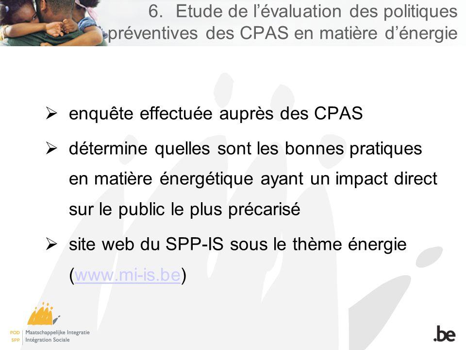 6.Etude de lévaluation des politiques préventives des CPAS en matière dénergie enquête effectuée auprès des CPAS détermine quelles sont les bonnes pratiques en matière énergétique ayant un impact direct sur le public le plus précarisé site web du SPP-IS sous le thème énergie (www.mi-is.be)www.mi-is.be