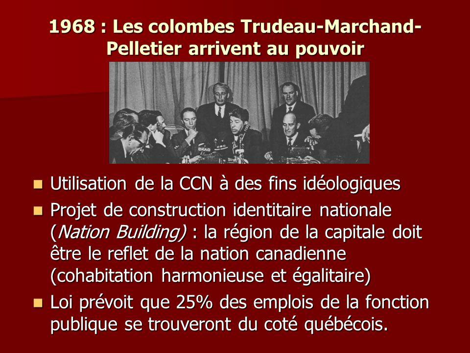 1968 : Les colombes Trudeau-Marchand- Pelletier arrivent au pouvoir Utilisation de la CCN à des fins idéologiques Utilisation de la CCN à des fins idéologiques Projet de construction identitaire nationale (Nation Building) : la région de la capitale doit être le reflet de la nation canadienne (cohabitation harmonieuse et égalitaire) Projet de construction identitaire nationale (Nation Building) : la région de la capitale doit être le reflet de la nation canadienne (cohabitation harmonieuse et égalitaire) Loi prévoit que 25% des emplois de la fonction publique se trouveront du coté québécois.