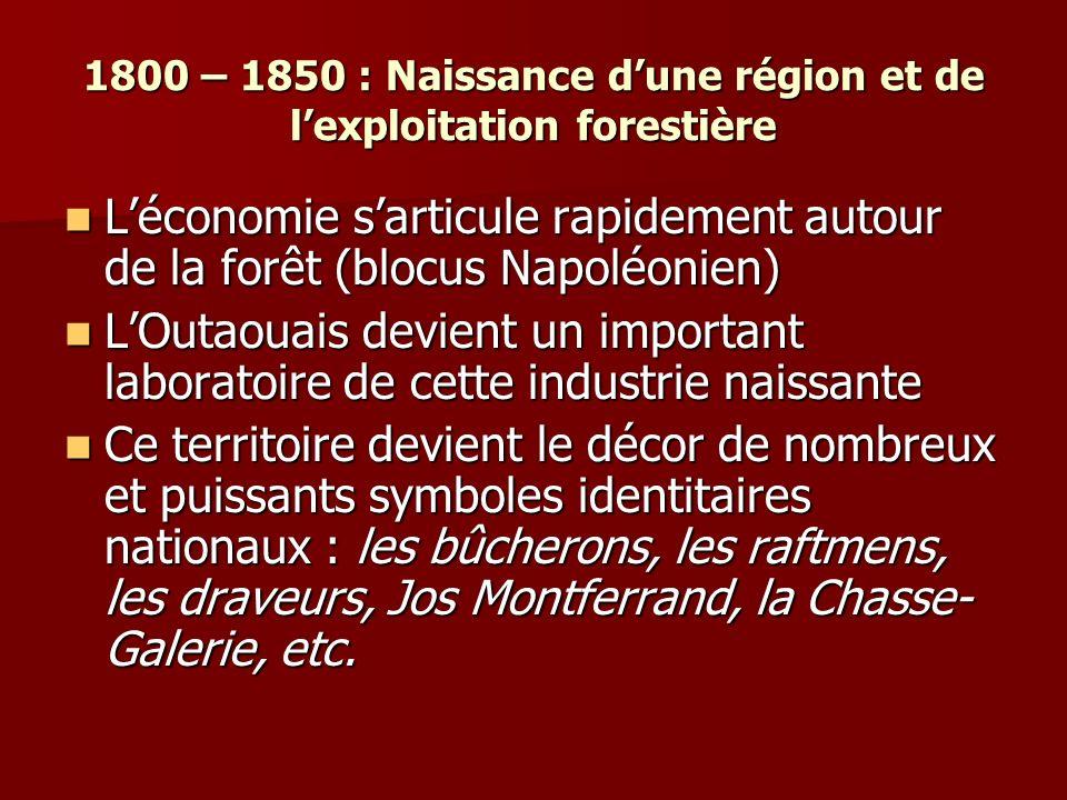 1800 – 1850 : Naissance dune région et de lexploitation forestière Léconomie sarticule rapidement autour de la forêt (blocus Napoléonien) Léconomie sarticule rapidement autour de la forêt (blocus Napoléonien) LOutaouais devient un important laboratoire de cette industrie naissante LOutaouais devient un important laboratoire de cette industrie naissante Ce territoire devient le décor de nombreux et puissants symboles identitaires nationaux : les bûcherons, les raftmens, les draveurs, Jos Montferrand, la Chasse- Galerie, etc.