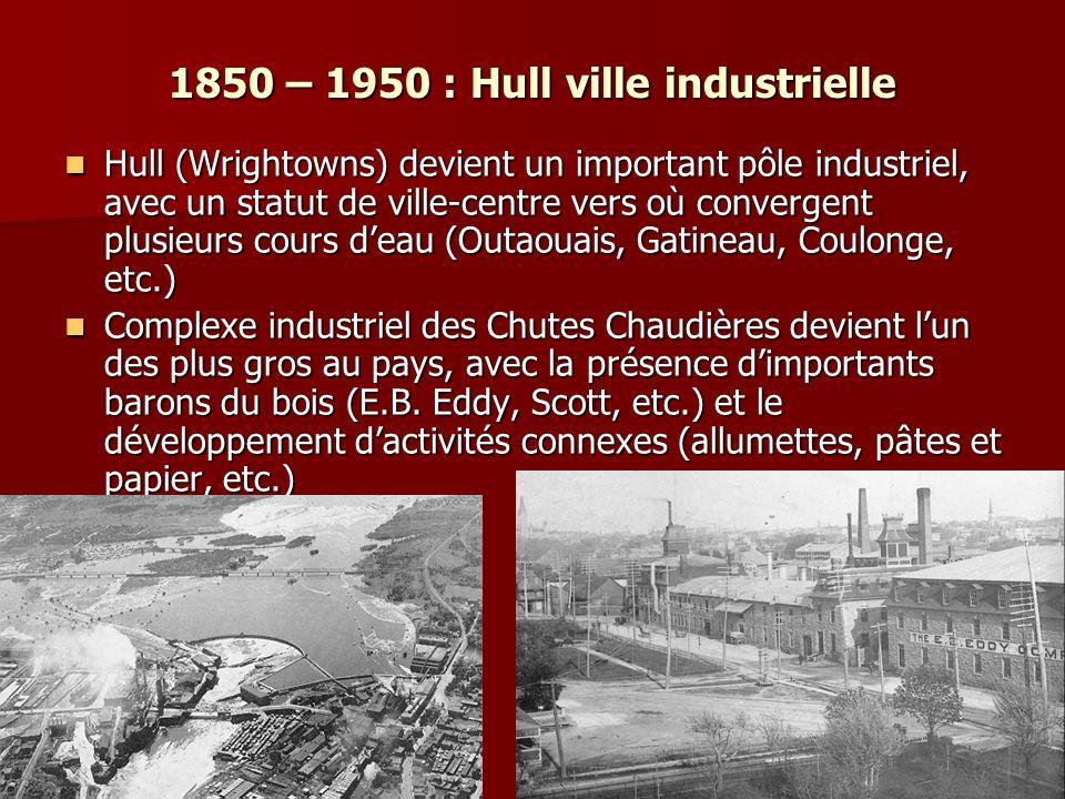 1850 – 1950 : Hull ville industrielle Hull (Wrightowns) devient un important pôle industriel, avec un statut de ville-centre vers où convergent plusieurs cours deau (Outaouais, Gatineau, Coulonge, etc.) Hull (Wrightowns) devient un important pôle industriel, avec un statut de ville-centre vers où convergent plusieurs cours deau (Outaouais, Gatineau, Coulonge, etc.) Complexe industriel des Chutes Chaudières devient lun des plus gros au pays, avec la présence dimportants barons du bois (E.B.