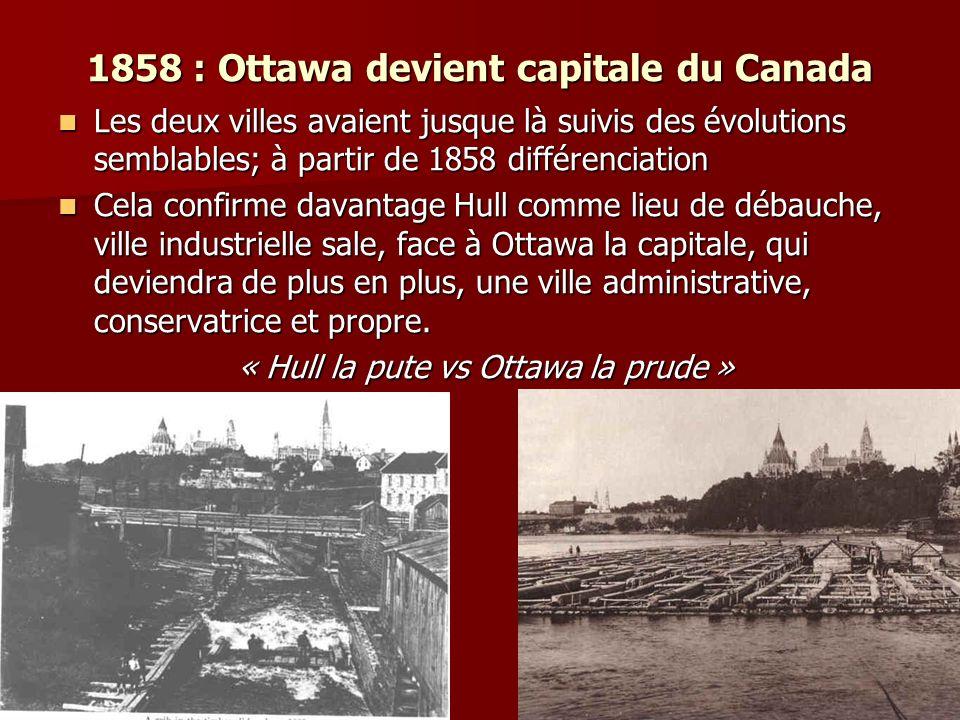 1858 : Ottawa devient capitale du Canada Les deux villes avaient jusque là suivis des évolutions semblables; à partir de 1858 différenciation Les deux villes avaient jusque là suivis des évolutions semblables; à partir de 1858 différenciation Cela confirme davantage Hull comme lieu de débauche, ville industrielle sale, face à Ottawa la capitale, qui deviendra de plus en plus, une ville administrative, conservatrice et propre.