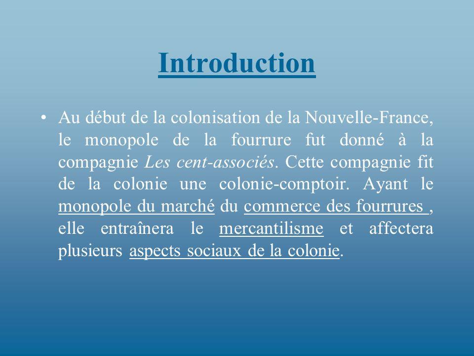 Introduction Au début de la colonisation de la Nouvelle-France, le monopole de la fourrure fut donné à la compagnie Les cent-associés. Cette compagnie