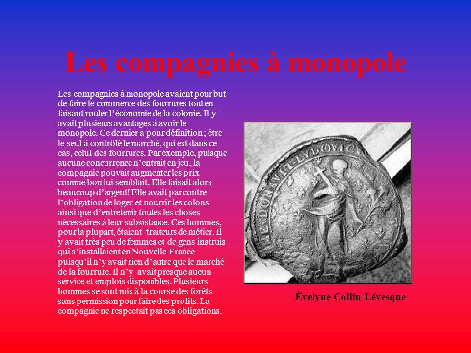 Les compagnies à monopole Les compagnies à monopole avaient pour but de faire le commerce des fourrures tout en faisant rouler léconomie de la colonie