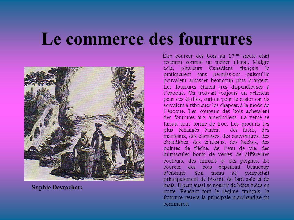 Le commerce des fourrures Être coureur des bois au 17 eme siècle était reconnu comme un métier illégal. Malgré cela, plusieurs Canadiens français le p
