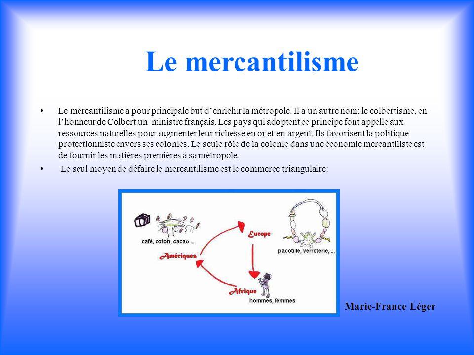 Le mercantilisme a pour principale but denrichir la métropole. Il a un autre nom; le colbertisme, en lhonneur de Colbert un ministre français. Les pay