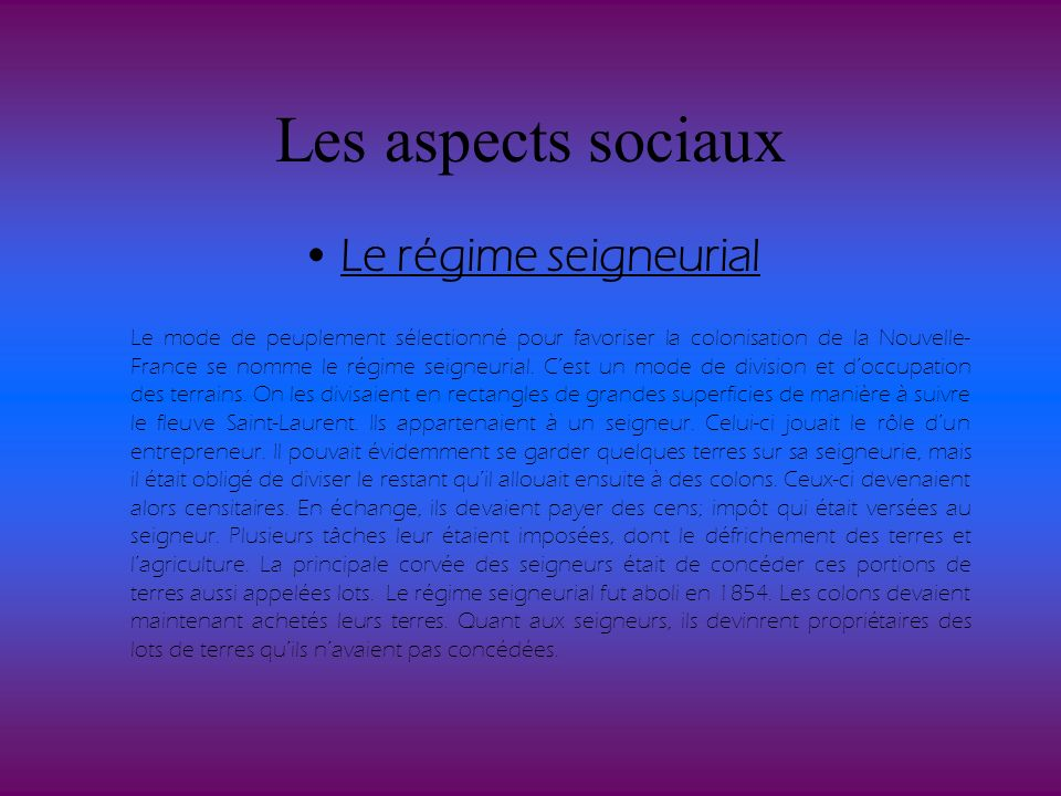 Les aspects sociaux Le régime seigneurial Le mode de peuplement sélectionné pour favoriser la colonisation de la Nouvelle- France se nomme le régime s