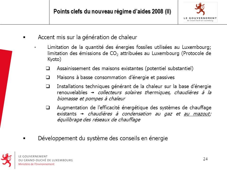 24 Accent mis sur la génération de chaleur -Limitation de la quantité des énergies fossiles utilisées au Luxembourg; limitation des émissions de CO 2 attribuées au Luxembourg (Protocole de Kyoto) Assainissement des maisons existantes (potentiel substantiel) Maisons à basse consommation dénergie et passives Installations techniques générant de la chaleur sur la base dénergie renouvelables collecteurs solaires thermiques, chaudières à la biomasse et pompes à chaleur Augmentation de lefficacité énergétique des systèmes de chauffage existants chaudières à condensation au gaz et au mazout; équilibrage des réseaux de chauffage Développement du système des conseils en énergie Points clefs du nouveau régime daides 2008 (II)