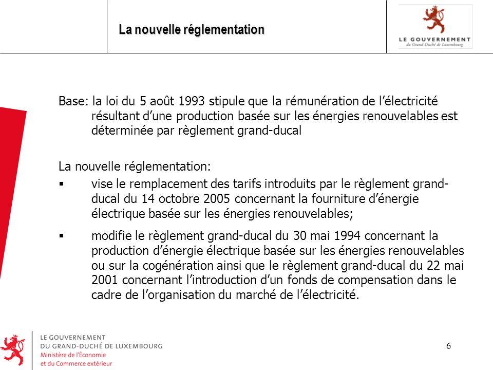 6 La nouvelle réglementation Base: la loi du 5 août 1993 stipule que la rémunération de lélectricité résultant dune production basée sur les énergies renouvelables est déterminée par règlement grand-ducal La nouvelle réglementation: vise le remplacement des tarifs introduits par le règlement grand- ducal du 14 octobre 2005 concernant la fourniture dénergie électrique basée sur les énergies renouvelables; modifie le règlement grand-ducal du 30 mai 1994 concernant la production dénergie électrique basée sur les énergies renouvelables ou sur la cogénération ainsi que le règlement grand-ducal du 22 mai 2001 concernant lintroduction dun fonds de compensation dans le cadre de lorganisation du marché de lélectricité.