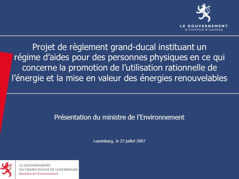 8 Projet de règlement grand-ducal instituant un régime daides pour des personnes physiques en ce qui concerne la promotion de lutilisation rationnelle de lénergie et la mise en valeur des énergies renouvelables Présentation du ministre de lEnvironnement Luxemburg, le 25 juillet 2007