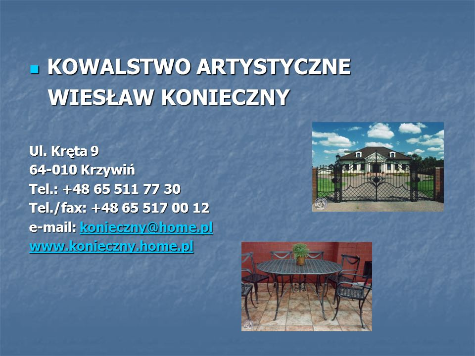 KOWALSTWO ARTYSTYCZNE WIESŁAW KONIECZNY domaine : production en fer domaine : production en fer personel : 20 personnes personel : 20 personnes Cest une maison de lart en fer fondée en 1984.