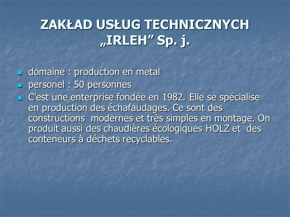 ZAKŁAD USŁUG TECHNICZNYCH IRLEH Sp. j. domaine : production en metal domaine : production en metal personel : 50 personnes personel : 50 personnes Ces