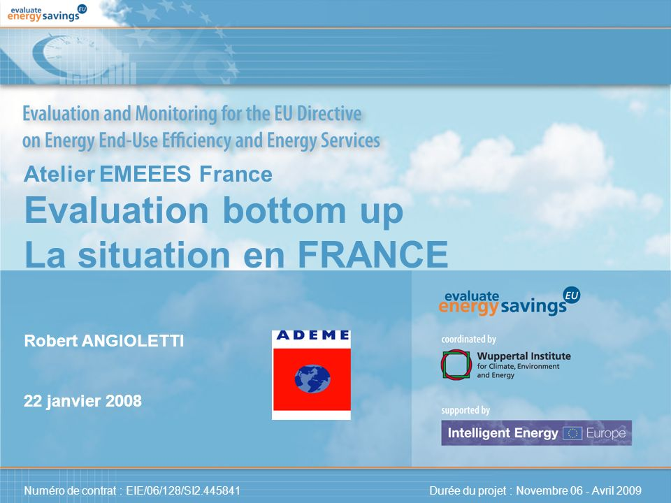 Numéro de contrat : EIE/06/128/SI2.445841 Durée du projet : Novembre 06 - Avril 2009 Atelier EMEEES France Evaluation bottom up La situation en FRANCE Robert ANGIOLETTI 22 janvier 2008