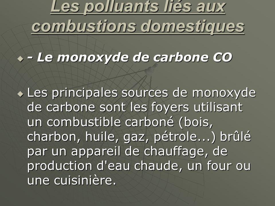 Les polluants liés aux combustions domestiques - Le monoxyde de carbone CO - Le monoxyde de carbone CO Les principales sources de monoxyde de carbone sont les foyers utilisant un combustible carboné (bois, charbon, huile, gaz, pétrole...) brûlé par un appareil de chauffage, de production d eau chaude, un four ou une cuisinière.