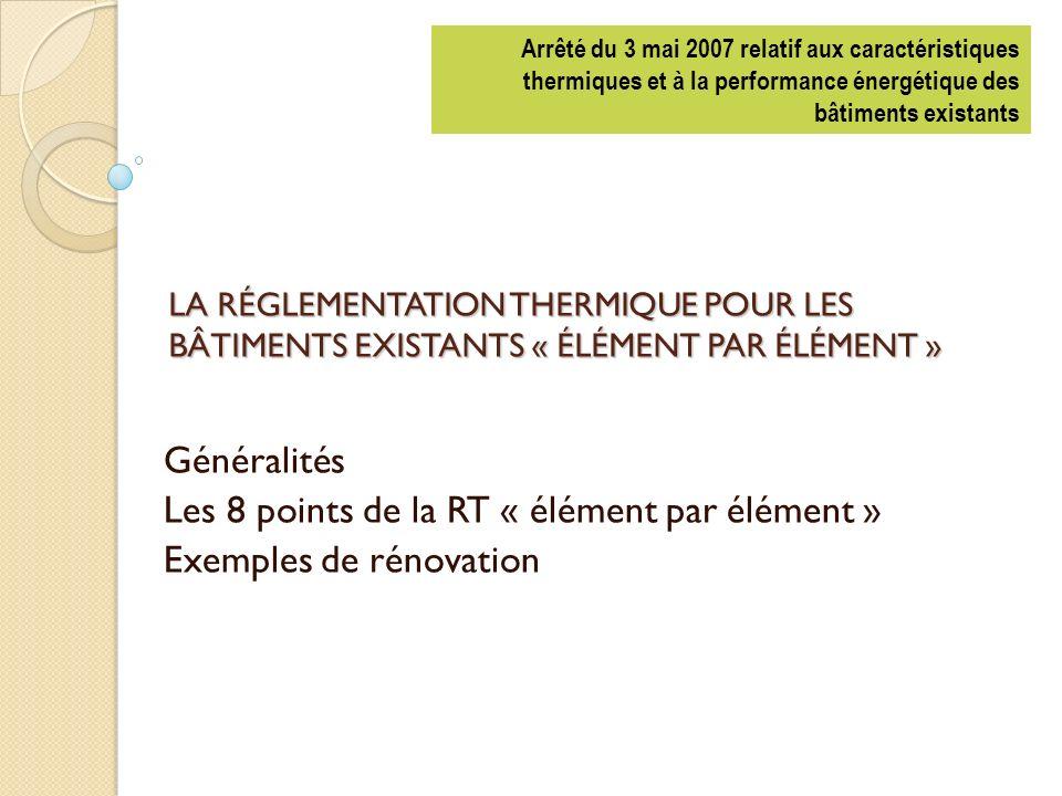 LA RÉGLEMENTATION THERMIQUE POUR LES BÂTIMENTS EXISTANTS « ÉLÉMENT PAR ÉLÉMENT » Généralités Les 8 points de la RT « élément par élément » Exemples de rénovation Arrêté du 3 mai 2007 relatif aux caractéristiques thermiques et à la performance énergétique des bâtiments existants