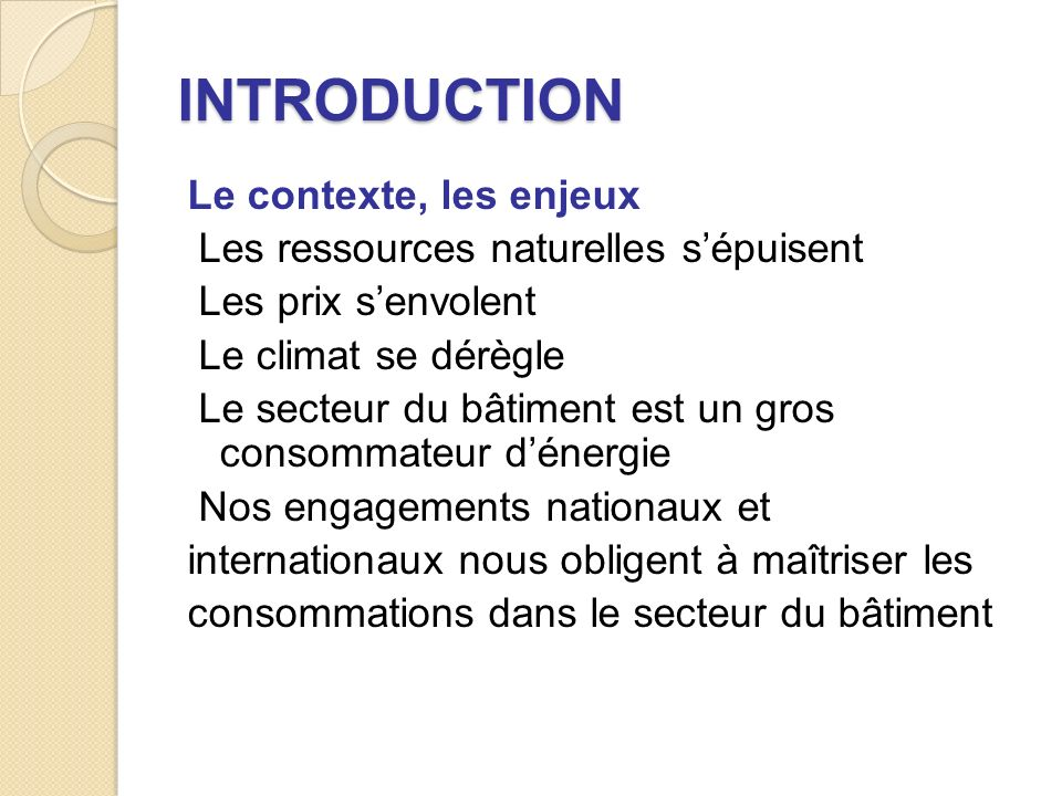 INTRODUCTION Le contexte, les enjeux Les ressources naturelles sépuisent Les prix senvolent Le climat se dérègle Le secteur du bâtiment est un gros consommateur dénergie Nos engagements nationaux et internationaux nous obligent à maîtriser les consommations dans le secteur du bâtiment