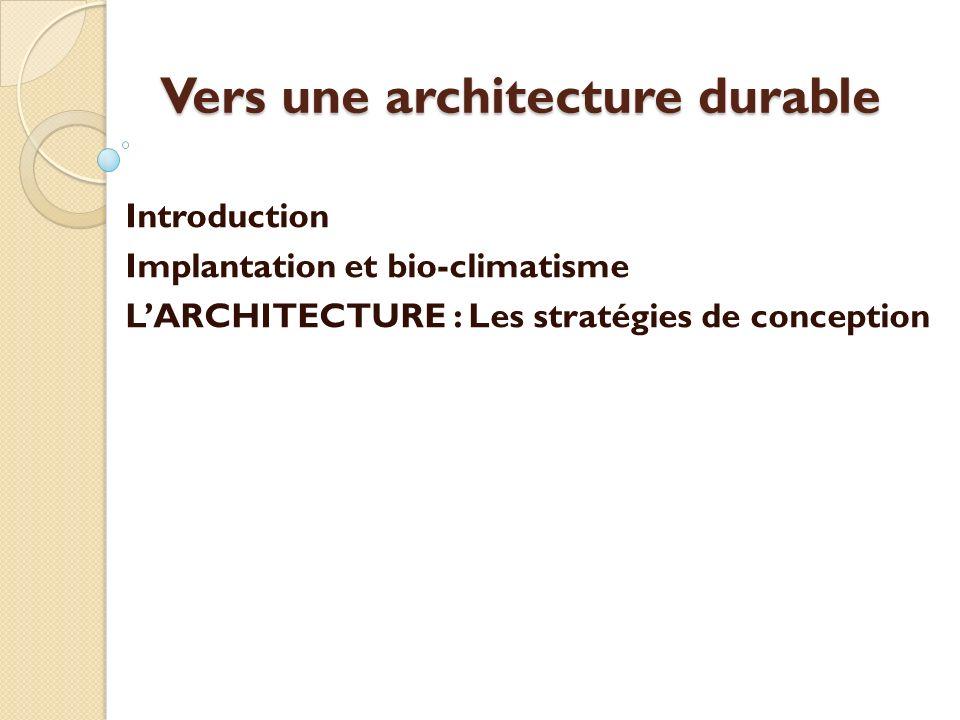 Vers une architecture durable Introduction Implantation et bio-climatisme LARCHITECTURE : Les stratégies de conception