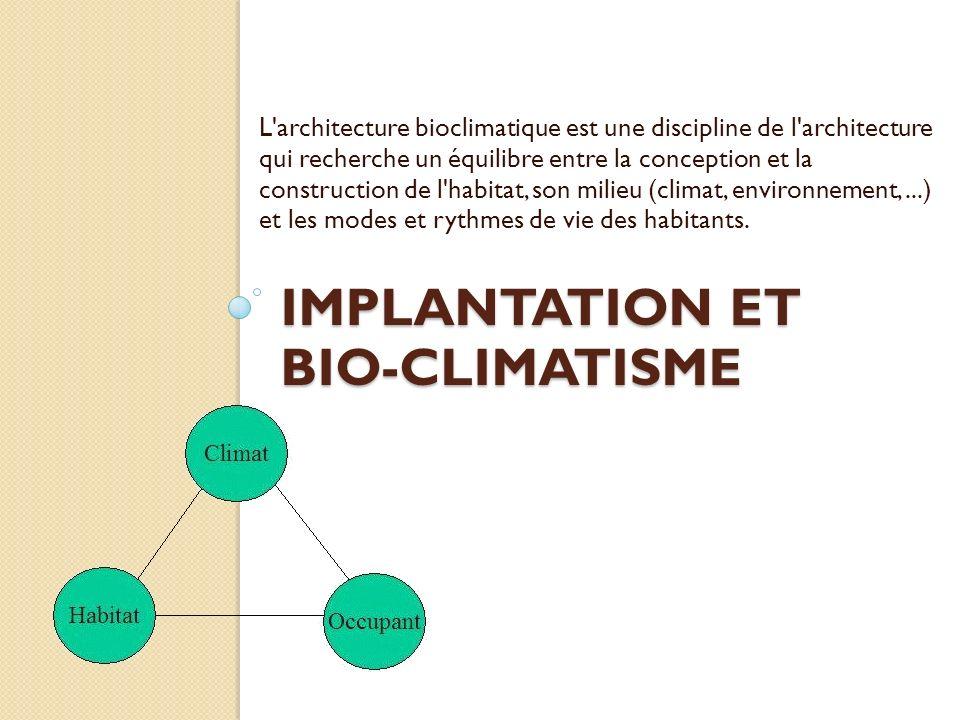 IMPLANTATION ET BIO-CLIMATISME L architecture bioclimatique est une discipline de l architecture qui recherche un équilibre entre la conception et la construction de l habitat, son milieu (climat, environnement,...) et les modes et rythmes de vie des habitants.