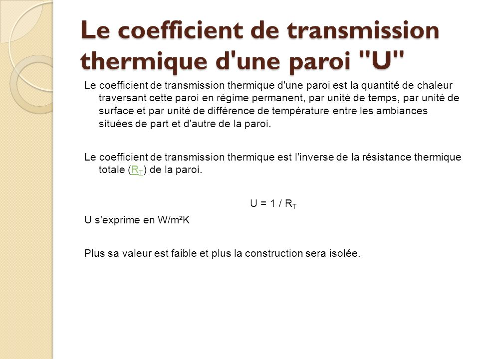 Le coefficient de transmission thermique d une paroi U Le coefficient de transmission thermique d une paroi est la quantité de chaleur traversant cette paroi en régime permanent, par unité de temps, par unité de surface et par unité de différence de température entre les ambiances situées de part et d autre de la paroi.