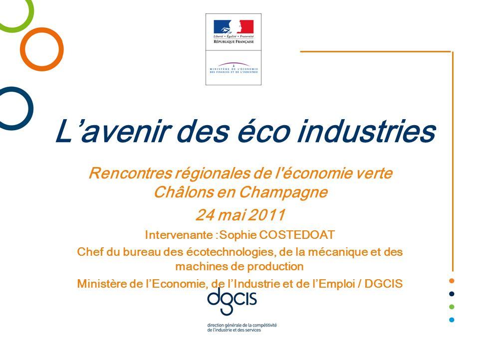 Lavenir des éco industries Rencontres régionales de l'économie verte Châlons en Champagne 24 mai 2011 Intervenante :Sophie COSTEDOAT Chef du bureau de