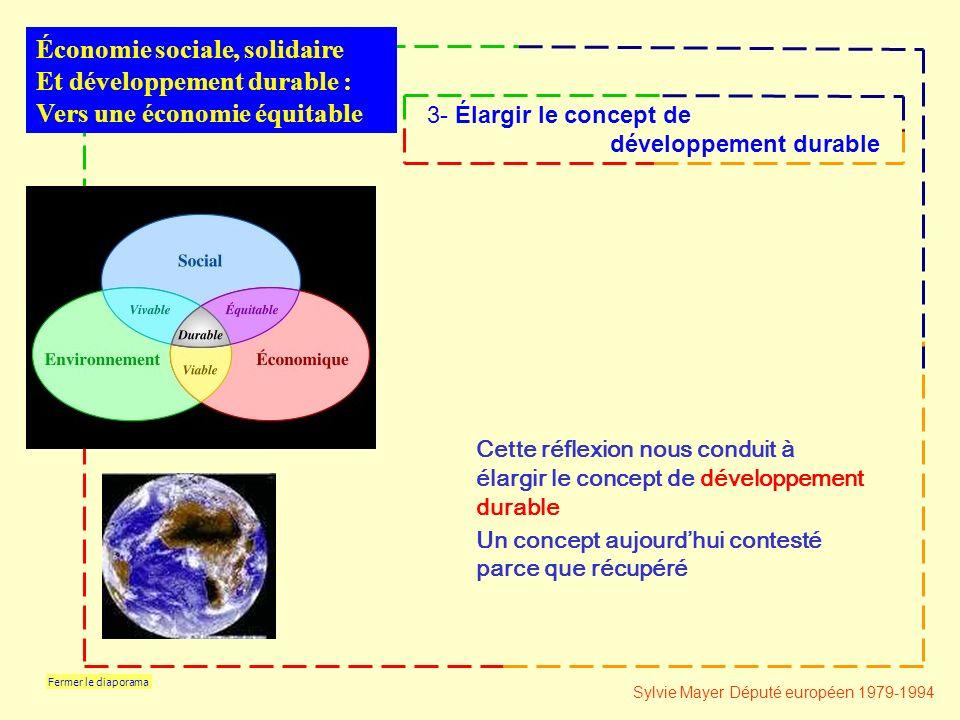 Fermer le diaporama Cette réflexion nous conduit à élargir le concept de développement durable Un concept aujourdhui contesté parce que récupéré Économie sociale, solidaire Et développement durable : Vers une économie équitable 3- Élargir le concept de développement durable Sylvie Mayer Député européen 1979-1994