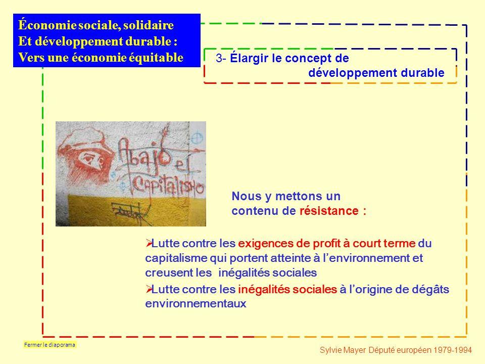 Fermer le diaporama Lutte contre les exigences de profit à court terme du capitalisme qui portent atteinte à lenvironnement et creusent les inégalités sociales Lutte contre les inégalités sociales à lorigine de dégâts environnementaux Économie sociale, solidaire Et développement durable : Vers une économie équitable 3- Élargir le concept de développement durable Sylvie Mayer Député européen 1979-1994 Nous y mettons un contenu de résistance :