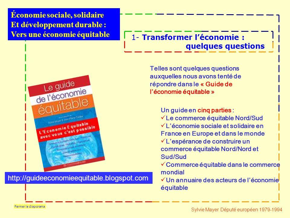 Fermer le diaporama Économie sociale, solidaire Et développement durable : Vers une économie équitable 1- Transformer léconomie : quelques questions 1- Transformer léconomie : quelques questions Telles sont quelques questions auxquelles nous avons tenté de répondre dans le « Guide de léconomie équitable » Un guide en cinq parties : Le commerce équitable Nord/Sud Léconomie sociale et solidaire en France en Europe et dans le monde Lespérance de construire un commerce équitable Nord/Nord et Sud/Sud Commerce équitable dans le commerce mondial Un annuaire des acteurs de léconomie équitable Sylvie Mayer Député européen 1979-1994 http://guideeconomieequitable.blogspot.com