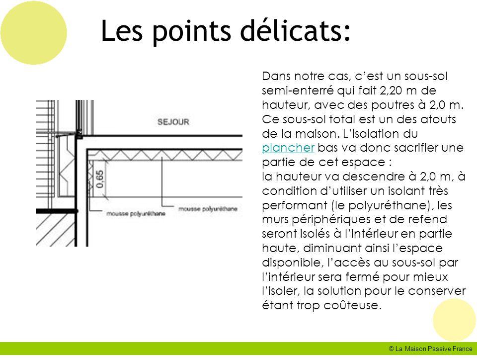 © La Maison Passive France Les points délicats: Dans notre cas, cest un sous-sol semi-enterré qui fait 2,20 m de hauteur, avec des poutres à 2,0 m. Ce