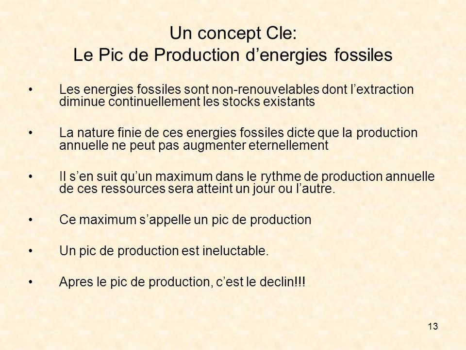13 Un concept Cle: Le Pic de Production denergies fossiles Les energies fossiles sont non-renouvelables dont lextraction diminue continuellement les stocks existants La nature finie de ces energies fossiles dicte que la production annuelle ne peut pas augmenter eternellement Il sen suit quun maximum dans le rythme de production annuelle de ces ressources sera atteint un jour ou lautre.