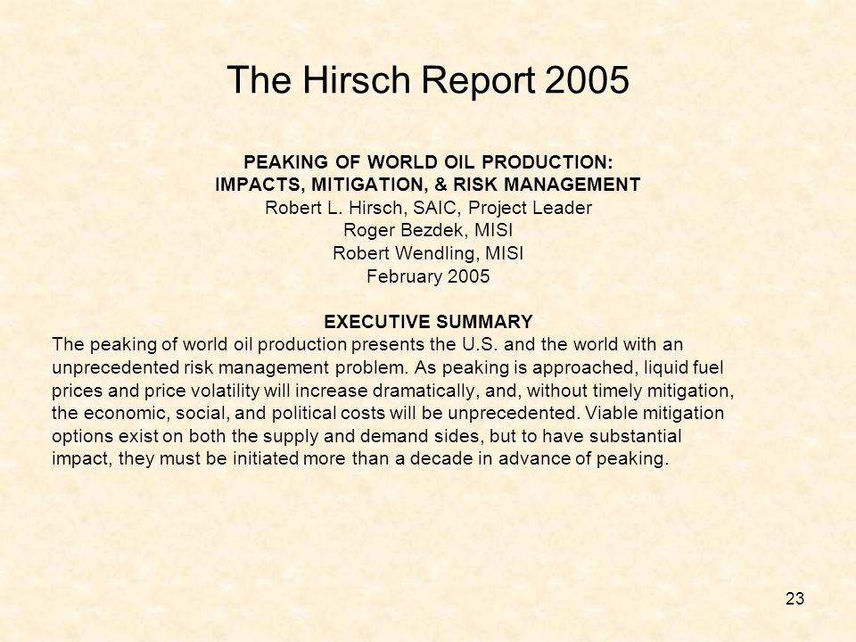 23 The Hirsch Report 2005 PEAKING OF WORLD OIL PRODUCTION: IMPACTS, MITIGATION, & RISK MANAGEMENT Robert L. Hirsch, SAIC, Project Leader Roger Bezdek,