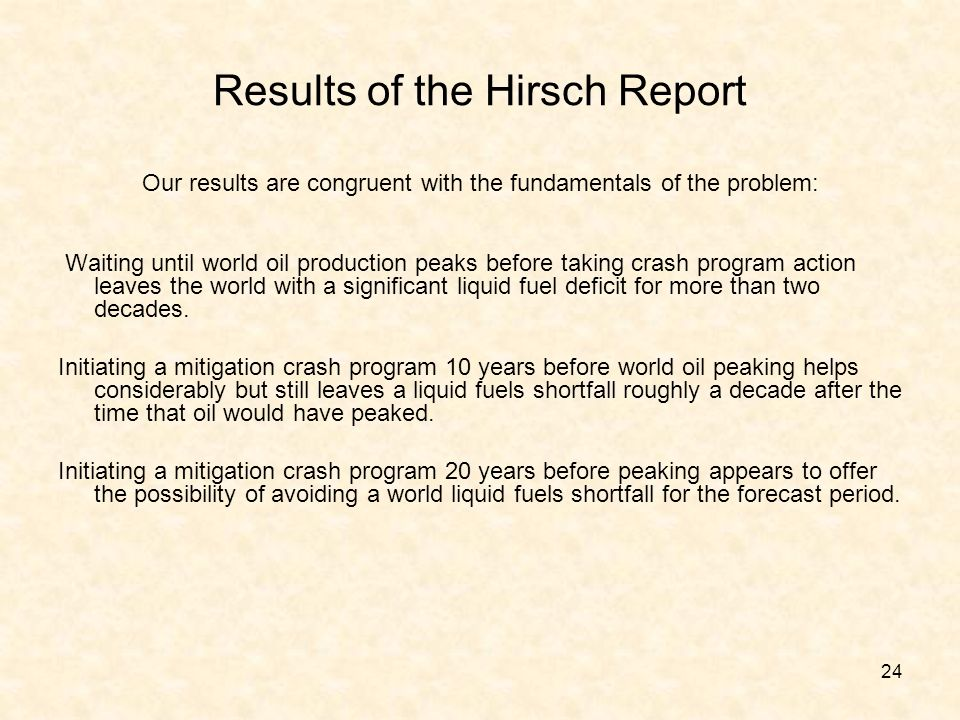 24 Results of the Hirsch Report Our results are congruent with the fundamentals of the problem: Waiting until world oil production peaks before taking
