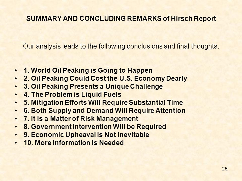 25 SUMMARY AND CONCLUDING REMARKS of Hirsch Report Our analysis leads to the following conclusions and final thoughts. 1. World Oil Peaking is Going t