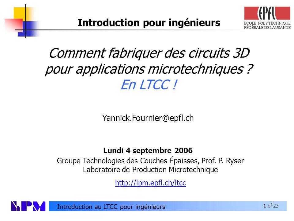 1 of 23 Introduction au LTCC pour ingénieurs Comment fabriquer des circuits 3D pour applications microtechniques .